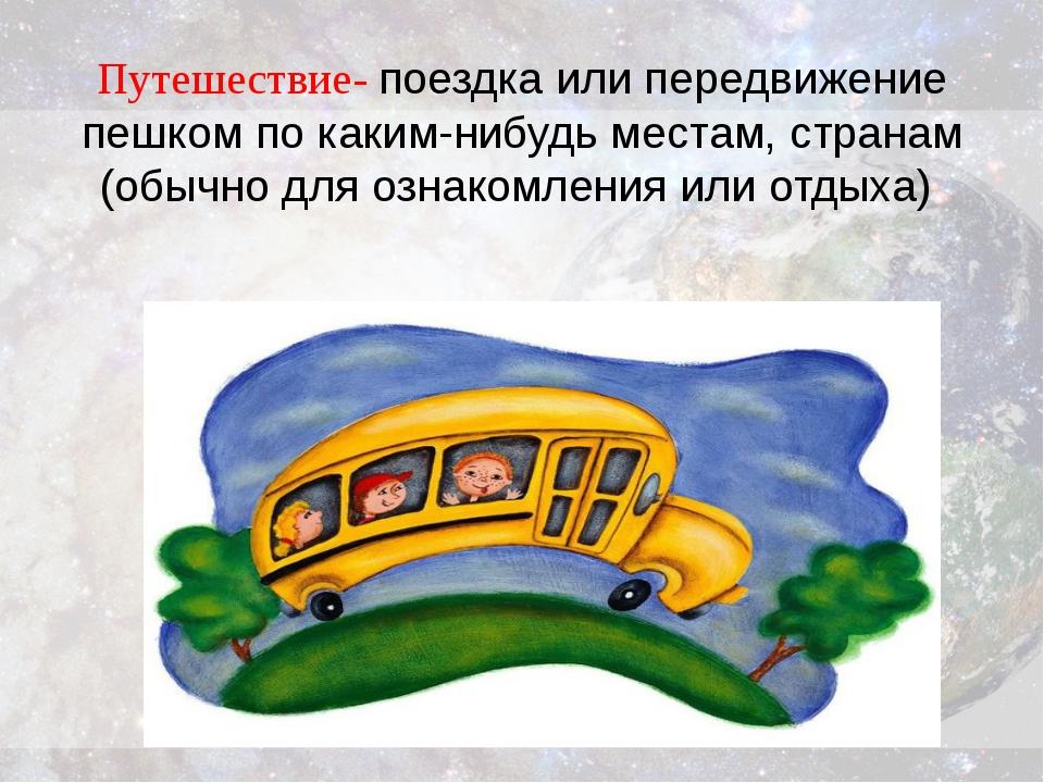 Путешествие- поездка или передвижение пешком по каким-нибудь местам, странам...