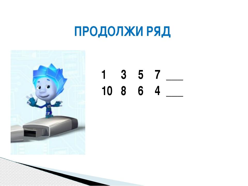 1 3 5 7 ___ 10 8 6 4 ___ ПРОДОЛЖИ РЯД
