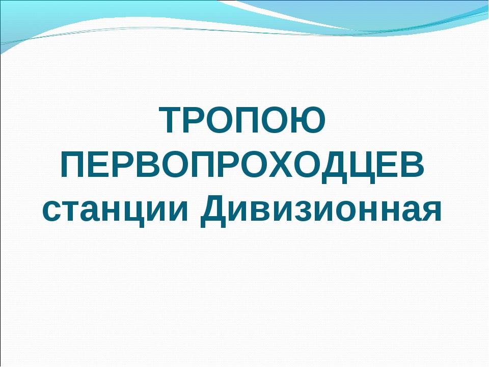ТРОПОЮ ПЕРВОПРОХОДЦЕВ станции Дивизионная