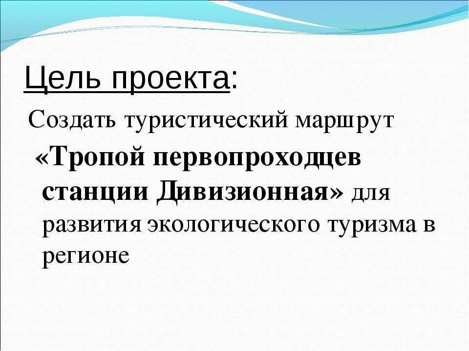 Цель проекта: Создать туристический маршрут «Тропой первопроходцев станции Ди...