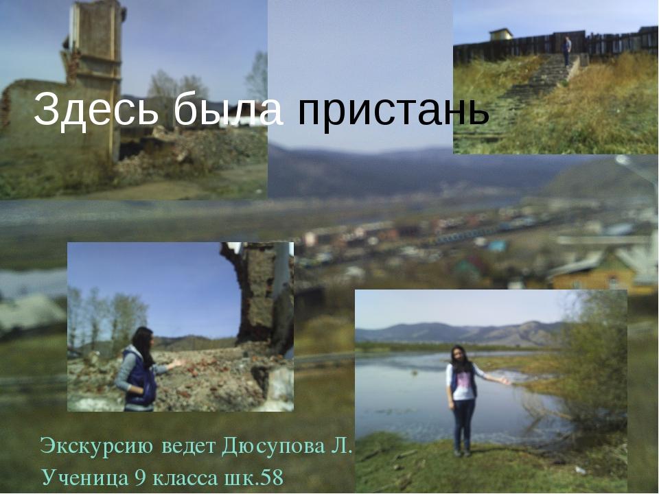 Здесь была пристань Экскурсию ведет Дюсупова Л. Ученица 9 класса шк.58