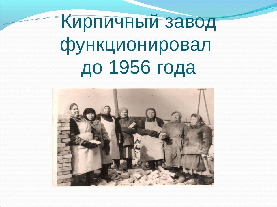Кирпичный завод функционировал до 1956 года