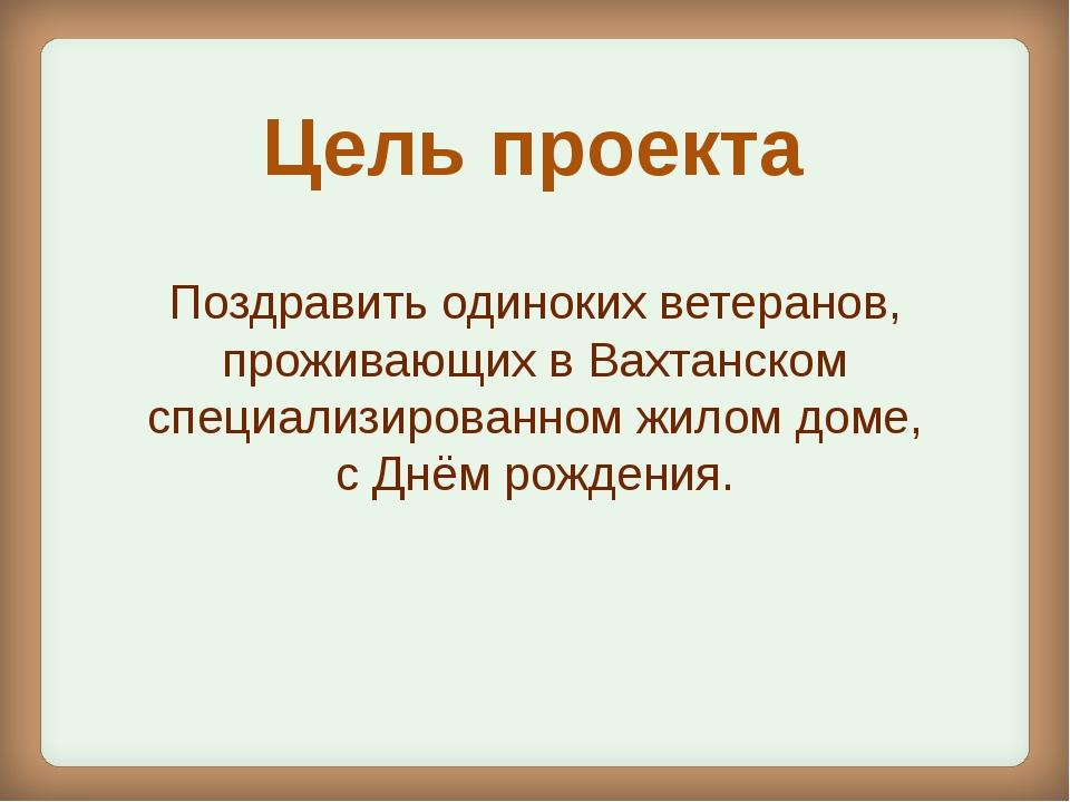 Цель проекта Поздравить одиноких ветеранов, проживающих в Вахтанском специали...