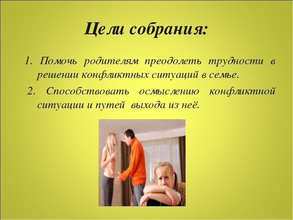 Цели собрания: 1. Помочь родителям преодолеть трудности в решении конфликтных...
