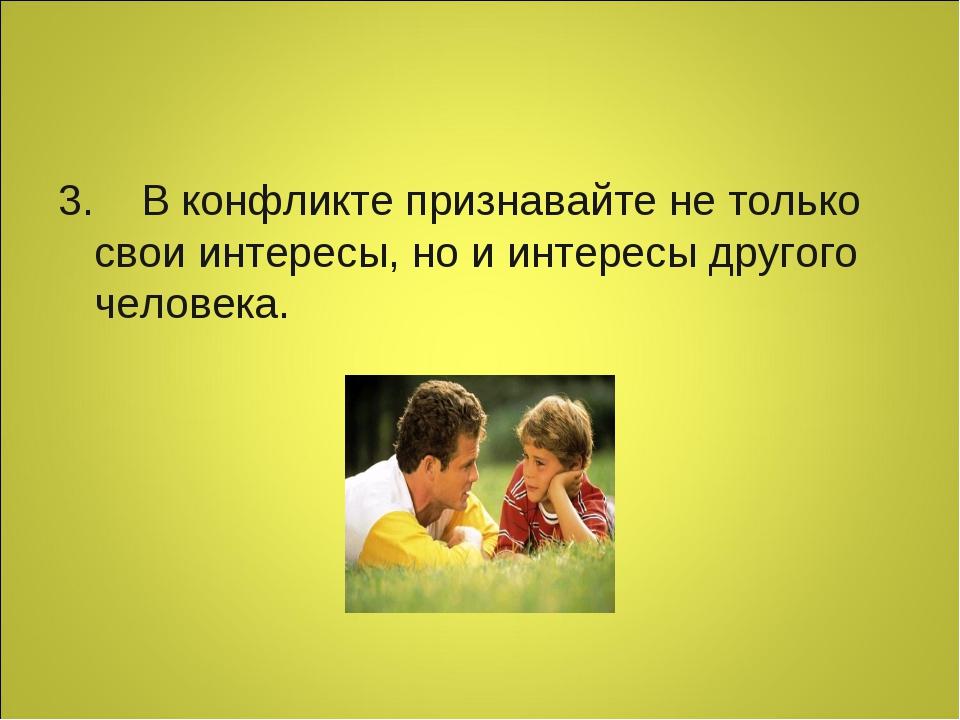 3. В конфликте признавайте не только свои интересы, но и интересы другого...