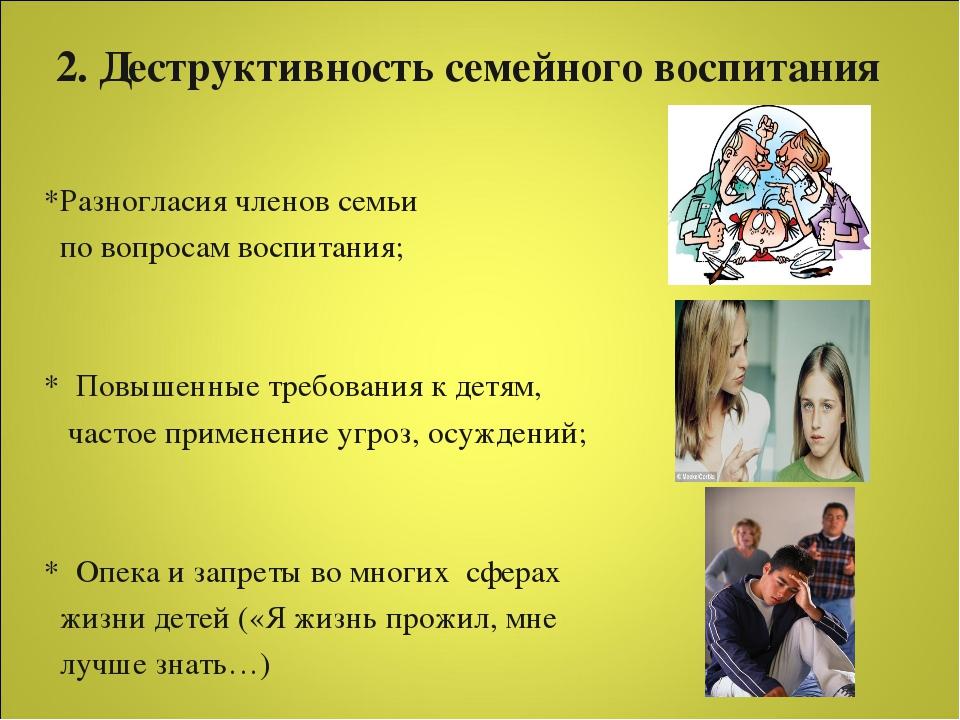 2. Деструктивность семейного воспитания *Разногласия членов семьи по вопросам...