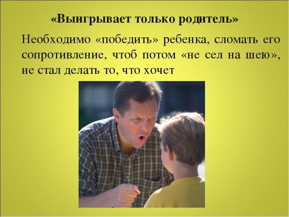 «Выигрывает только родитель» Необходимо «победить» ребенка, сломать его сопро...