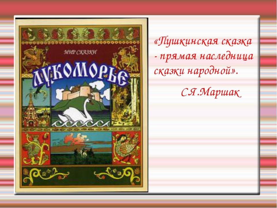 «Пушкинская сказка - прямая наследница сказки народной». С.Я.Маршак