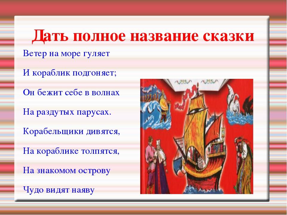 Дать полное название сказки Ветер на море гуляет И кораблик подгоняет; Он беж...