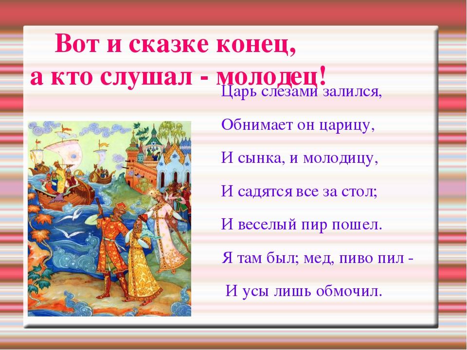 Вот и сказке конец, а кто слушал - молодец! Царь слезами залился, Обнимает он...