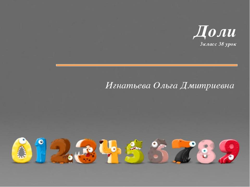 Доли 3класс 38 урок Игнатьева Ольга Дмитриевна