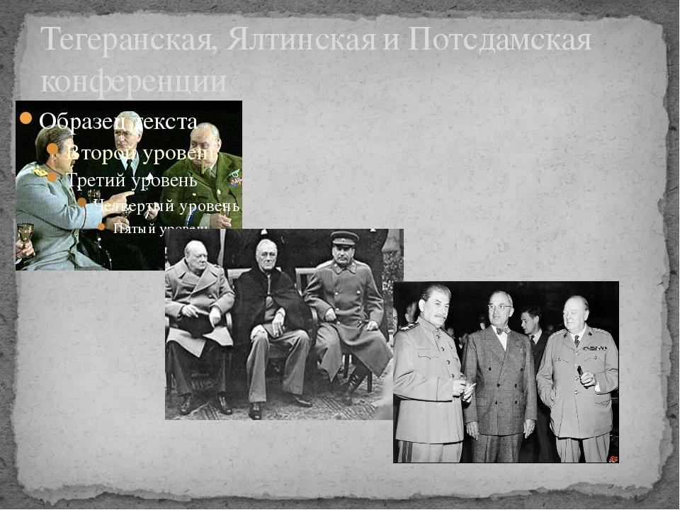 Тегеранская, Ялтинская и Потсдамская конференции