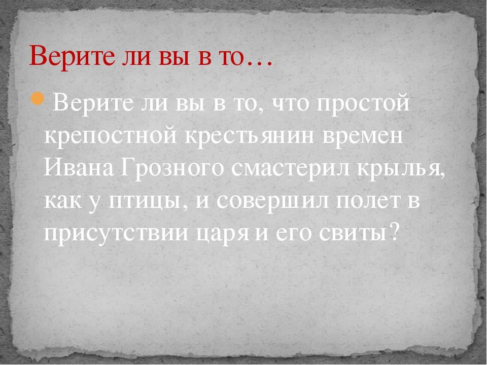 Верите ли вы в то, что простой крепостной крестьянин времен Ивана Грозного см...