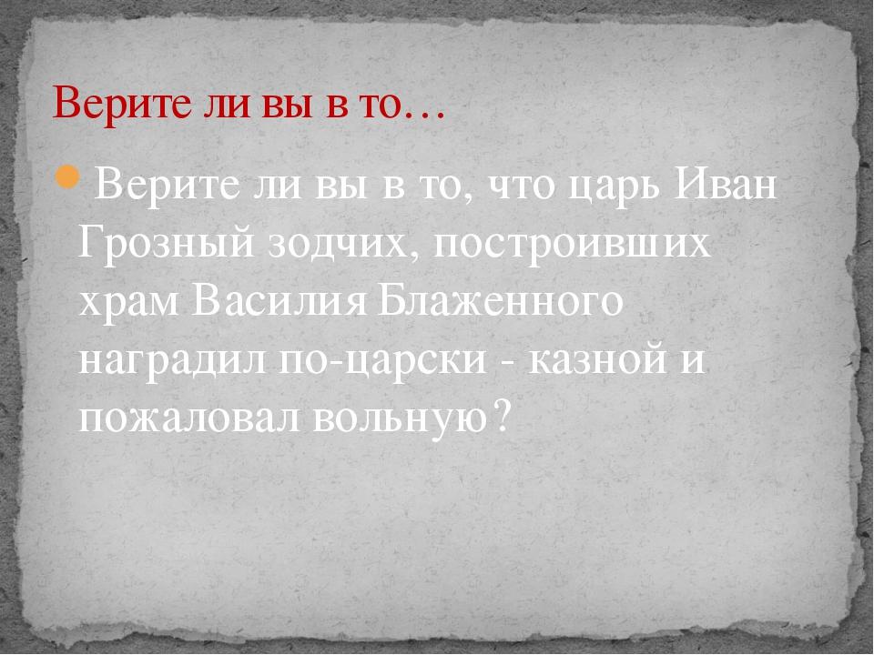 Верите ли вы в то, что царь Иван Грозный зодчих, построивших храм Василия Бла...