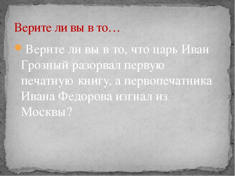 Верите ли вы в то, что царь Иван Грозный разорвал первую печатную книгу, а пе...
