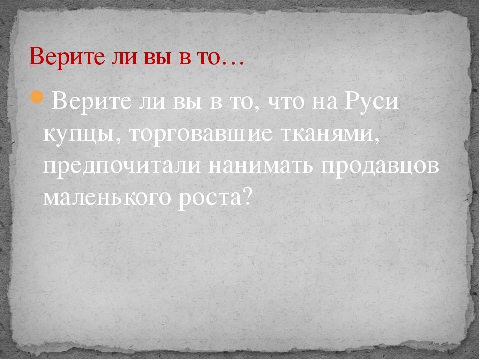 Верите ли вы в то, что на Руси купцы, торговавшие тканями, предпочитали наним...
