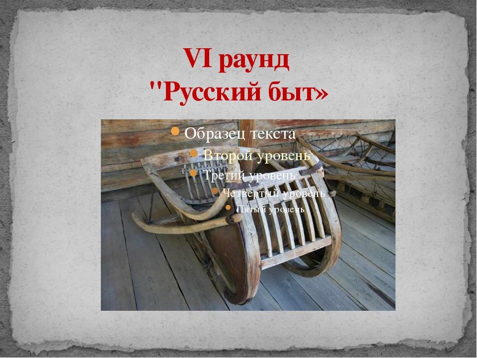 "VI раунд ""Русский быт»"