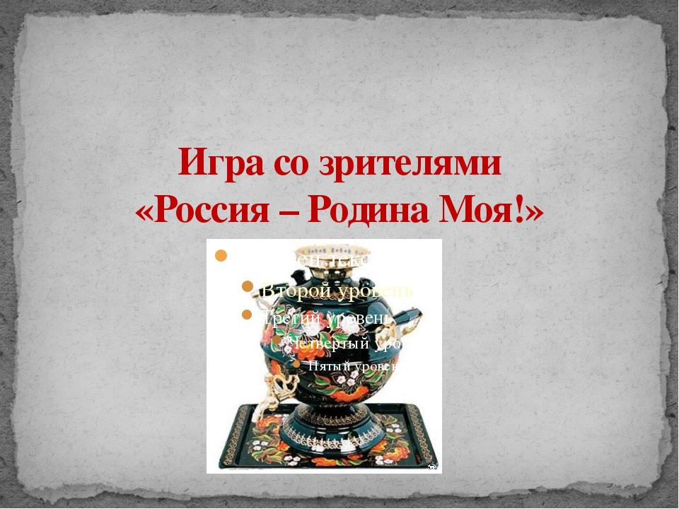 Игра со зрителями «Россия – Родина Моя!»