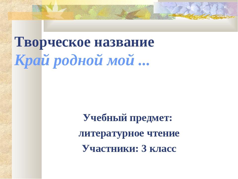 Творческое название Край родной мой ... Учебный предмет: литературное чтение...