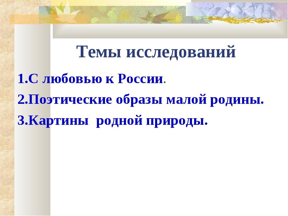 Темы исследований 1.С любовью к России. 2.Поэтические образы малой родины. 3....