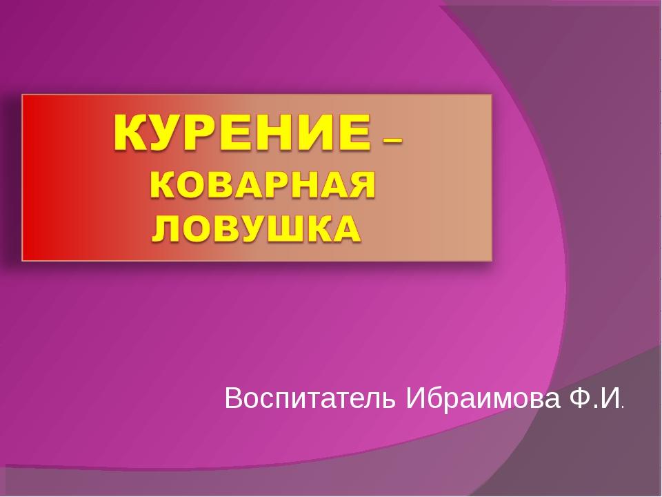 Воспитатель Ибраимова Ф.И.