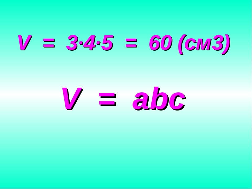 V = 3∙4∙5 = 60 (см3) V = abc