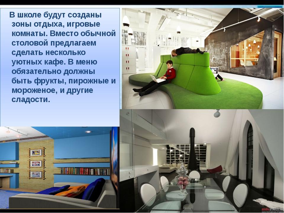 В школе будут созданы зоны отдыха, игровые комнаты. Вместо обычной столовой...
