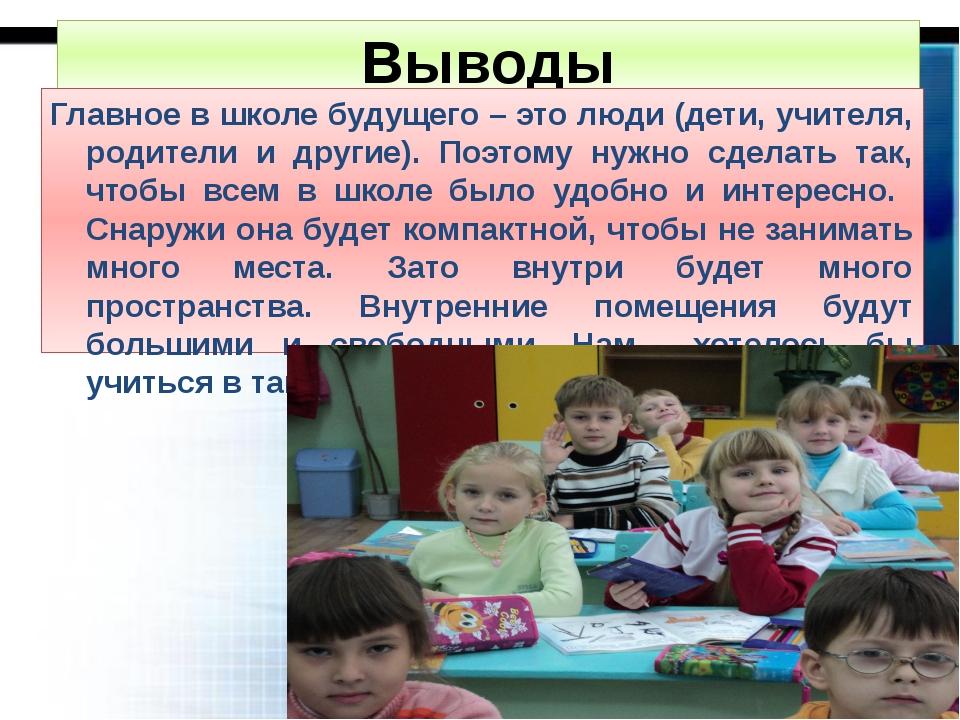 Выводы Главное в школе будущего – это люди (дети, учителя, родители и другие)...
