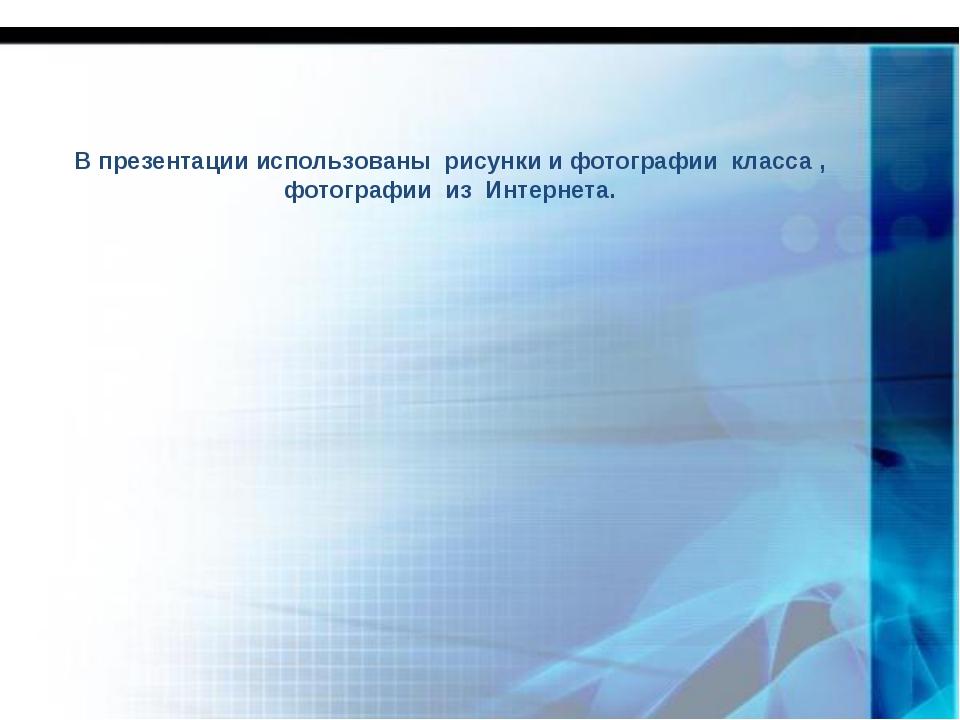 В презентации использованы рисунки и фотографии класса , фотографии из Интерн...