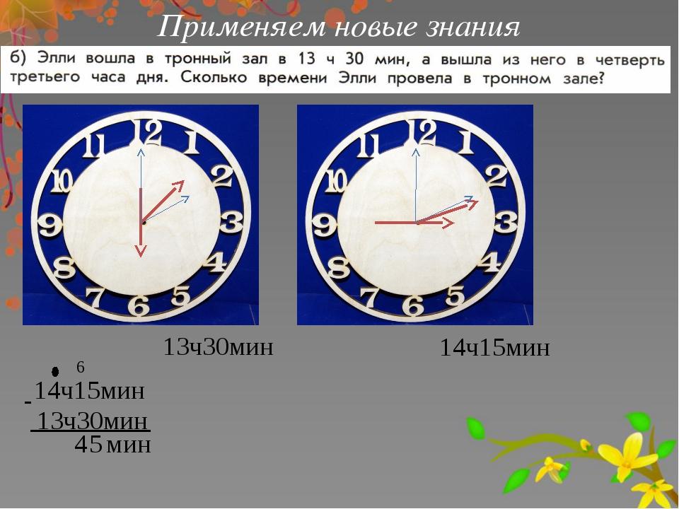 Применяем новые знания 14ч15мин 13ч30мин 14ч15мин 13ч30мин 5 - 6 4 мин