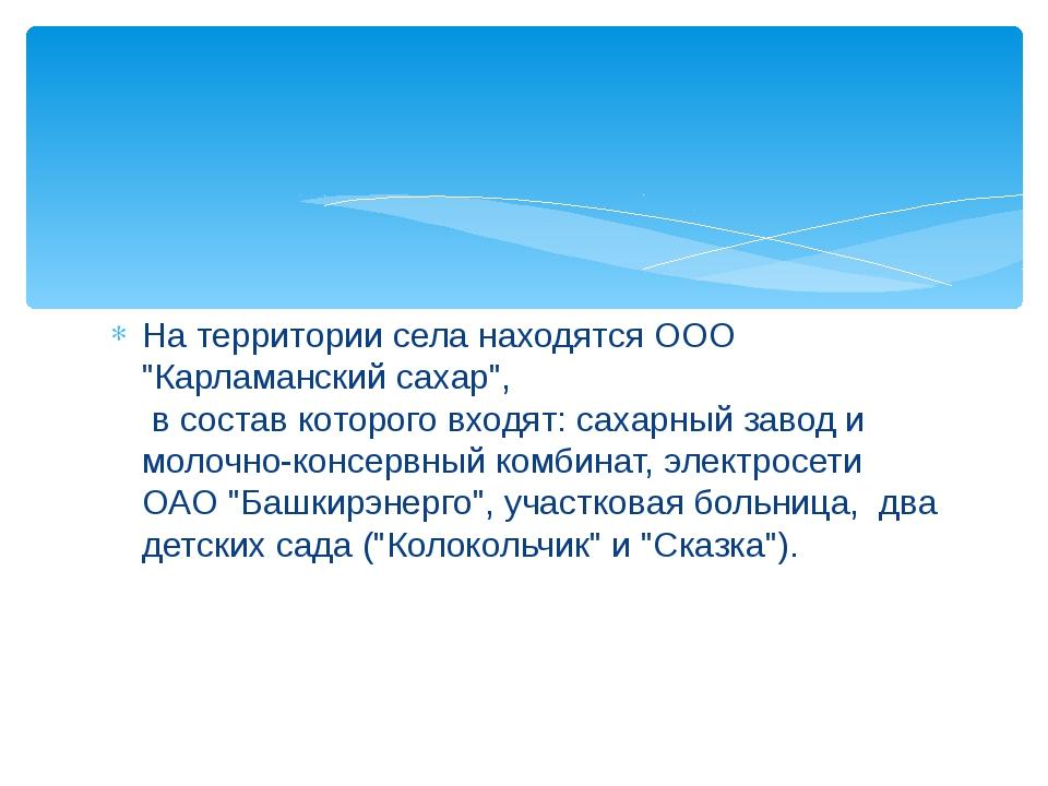 "На территории села находятся ООО ""Карламанский сахар"", в состав которого вхо..."