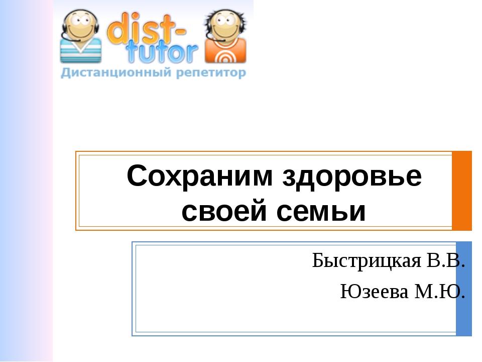 Сохраним здоровье своей семьи Быстрицкая В.В. Юзеева М.Ю.