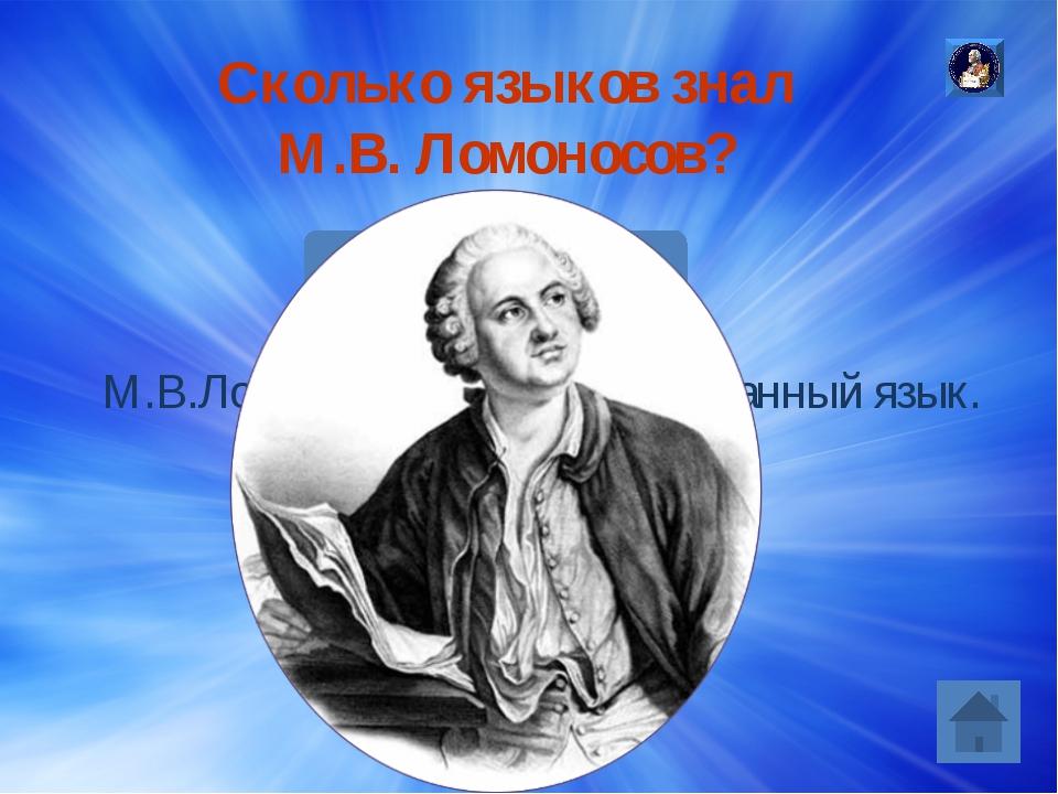 Сколько языков знал М.В. Ломоносов? Ответ: М.В.Ломоносов знал 31 иностранный...