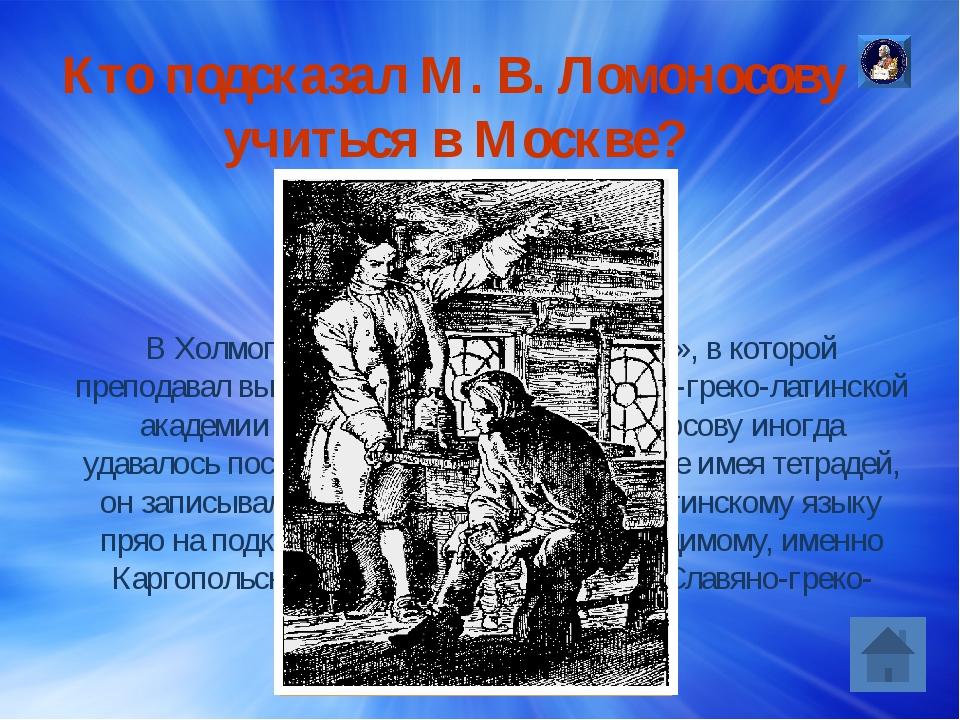 Какие книги взял с собой М.В.Ломоносов, когда он решил уйти из дома в Москву...