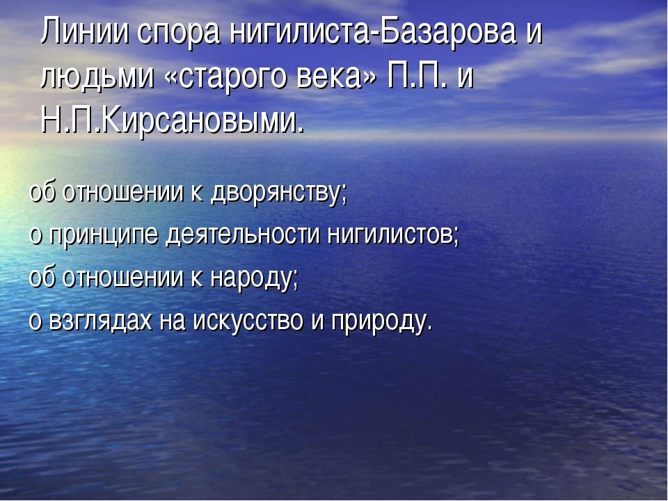 Линии спора нигилиста-Базарова и людьми «старого века» П.П. и Н.П.Кирсановыми...