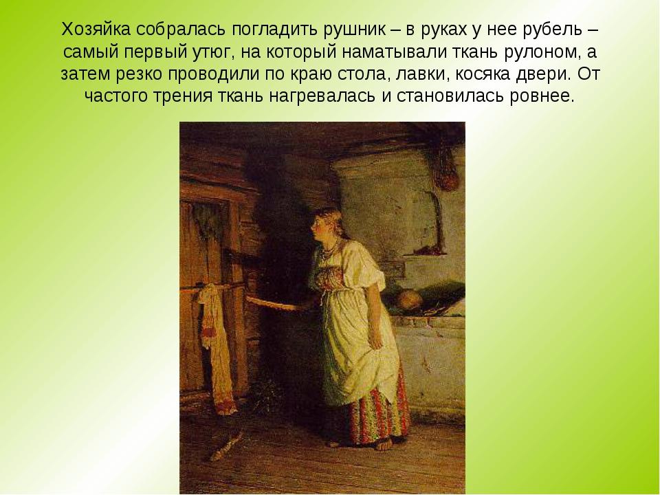 Хозяйка собралась погладить рушник – в руках у нее рубель – самый первый утюг...