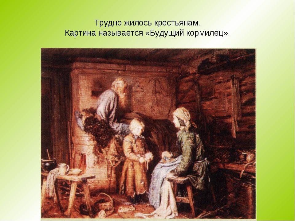 Трудно жилось крестьянам. Картина называется «Будущий кормилец».