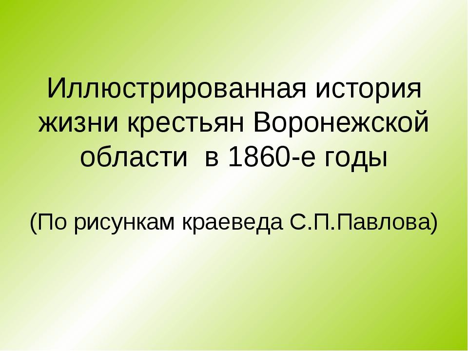 Иллюстрированная история жизни крестьян Воронежской области в 1860-е годы (По...