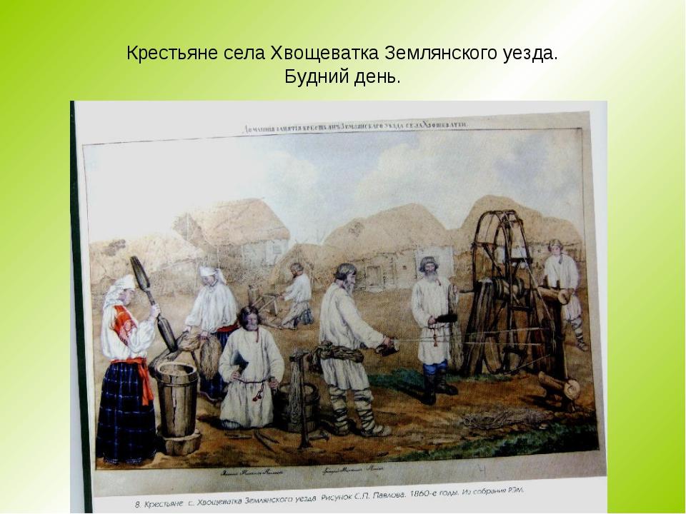 Крестьяне села Хвощеватка Землянского уезда. Будний день.
