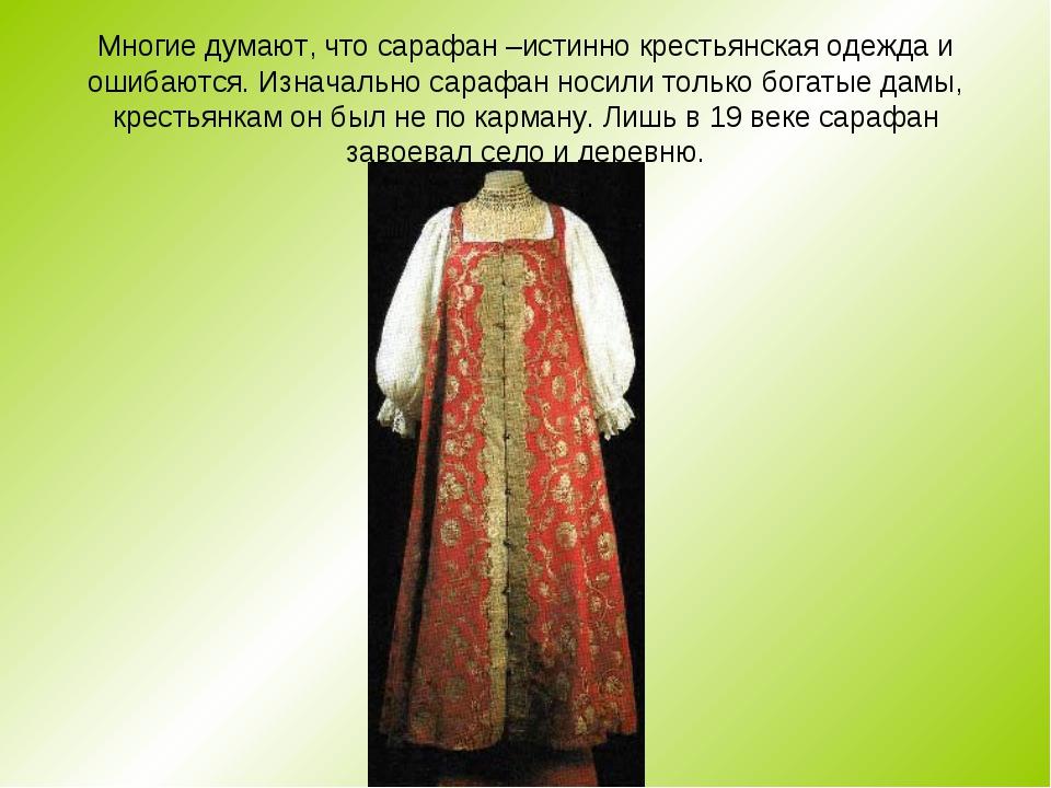 Многие думают, что сарафан –истинно крестьянская одежда и ошибаются. Изначаль...