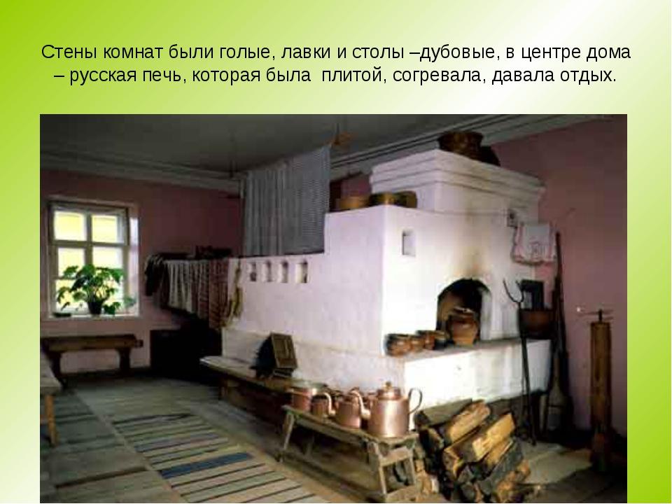 Стены комнат были голые, лавки и столы –дубовые, в центре дома – русская печь...