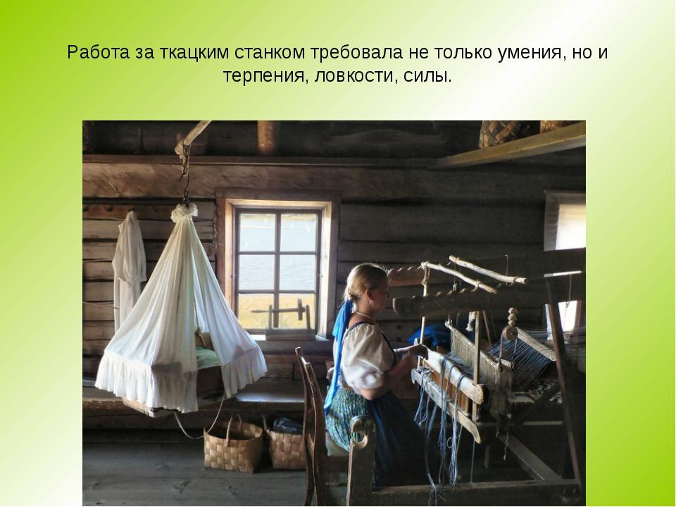 Работа за ткацким станком требовала не только умения, но и терпения, ловкости...