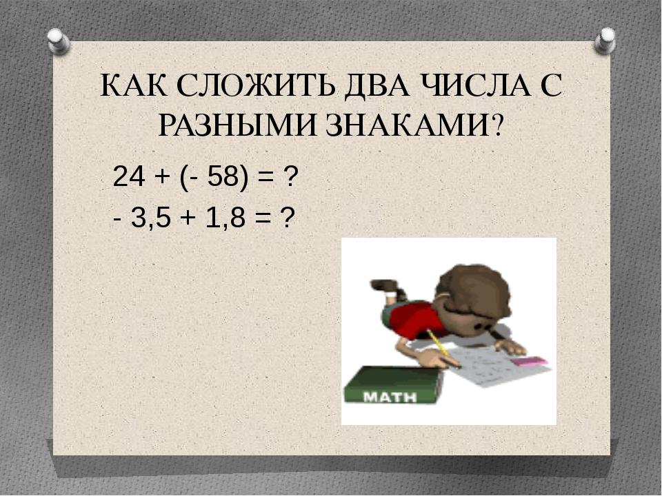 КАК СЛОЖИТЬ ДВА ЧИСЛА С РАЗНЫМИ ЗНАКАМИ? 24 + (- 58) = ? - 3,5 + 1,8 = ?