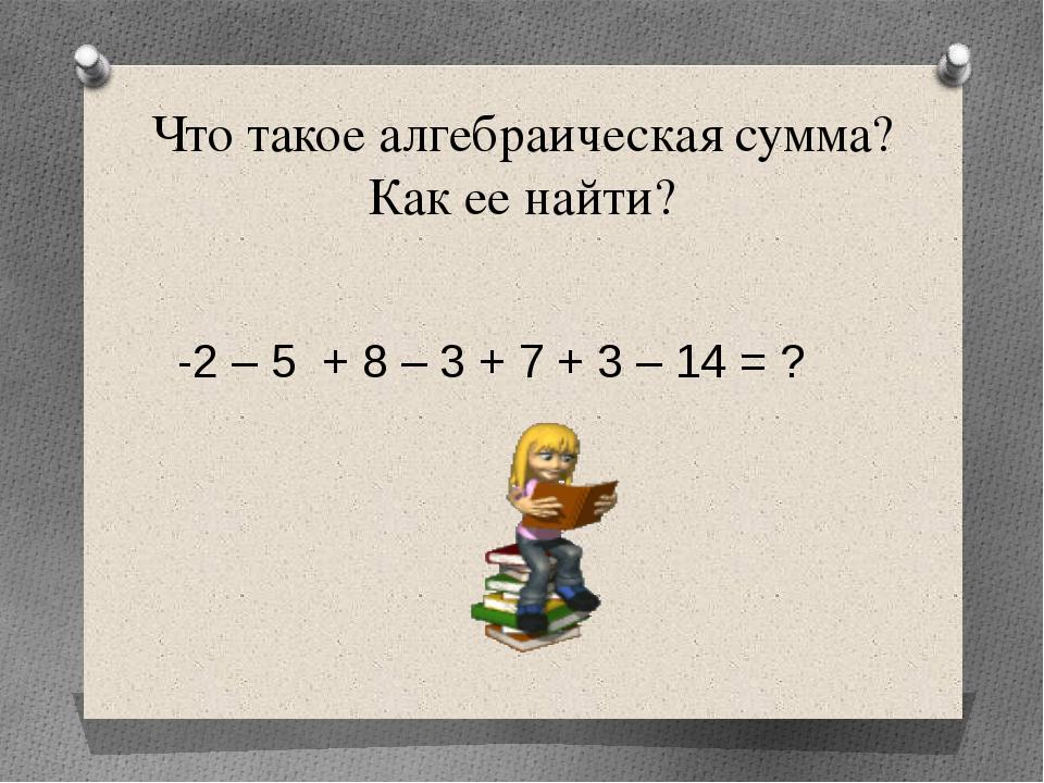 Что такое алгебраическая сумма? Как ее найти? -2 – 5 + 8 – 3 + 7 + 3 – 14 = ?