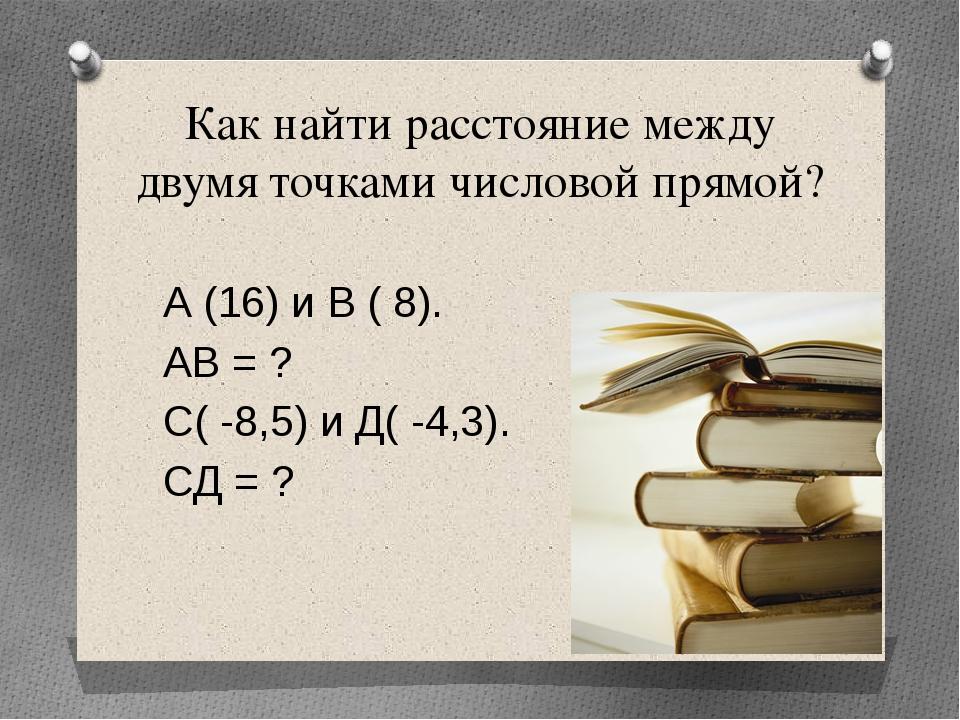 Как найти расстояние между двумя точками числовой прямой? А (16) и В ( 8). АВ...