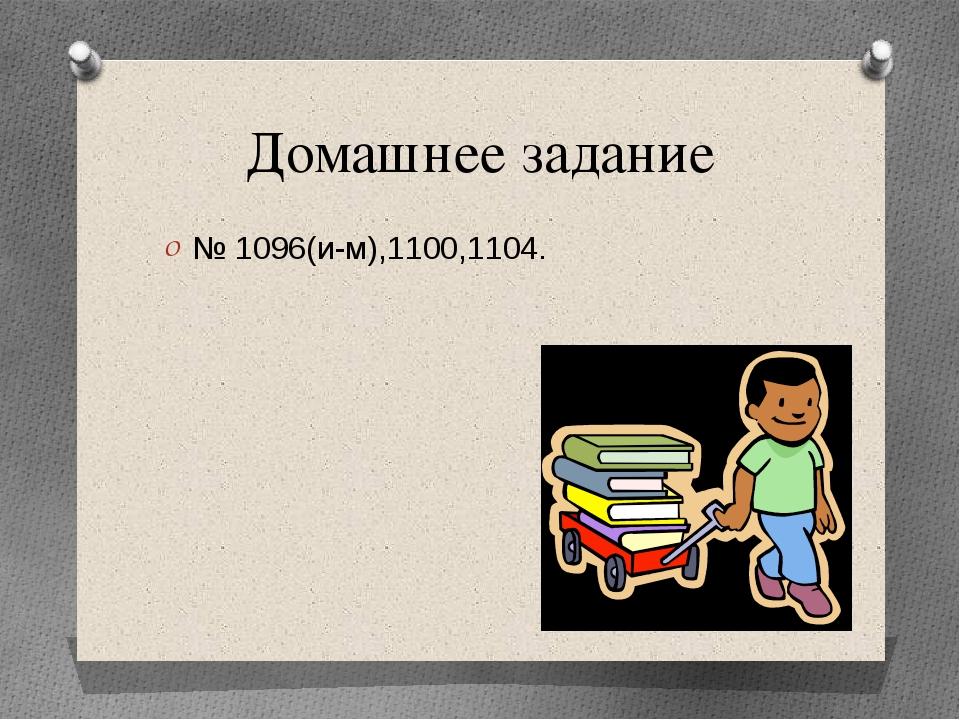 Домашнее задание № 1096(и-м),1100,1104.