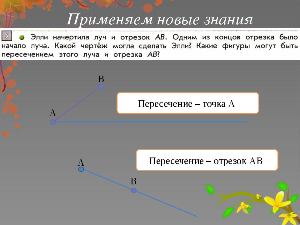 Применяем новые знания Пересечение – точка А А В А В Пересечение – отрезок АВ