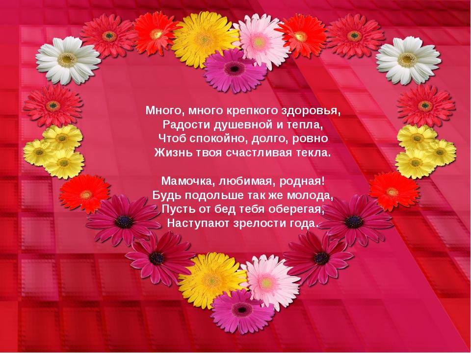 Много, много крепкого здоровья, Радости душевной и тепла, Чтоб спокойно, долг...