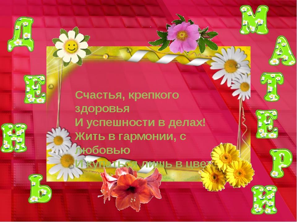 Счастья, крепкого здоровья И успешности в делах! Жить в гармонии, с любовью И...