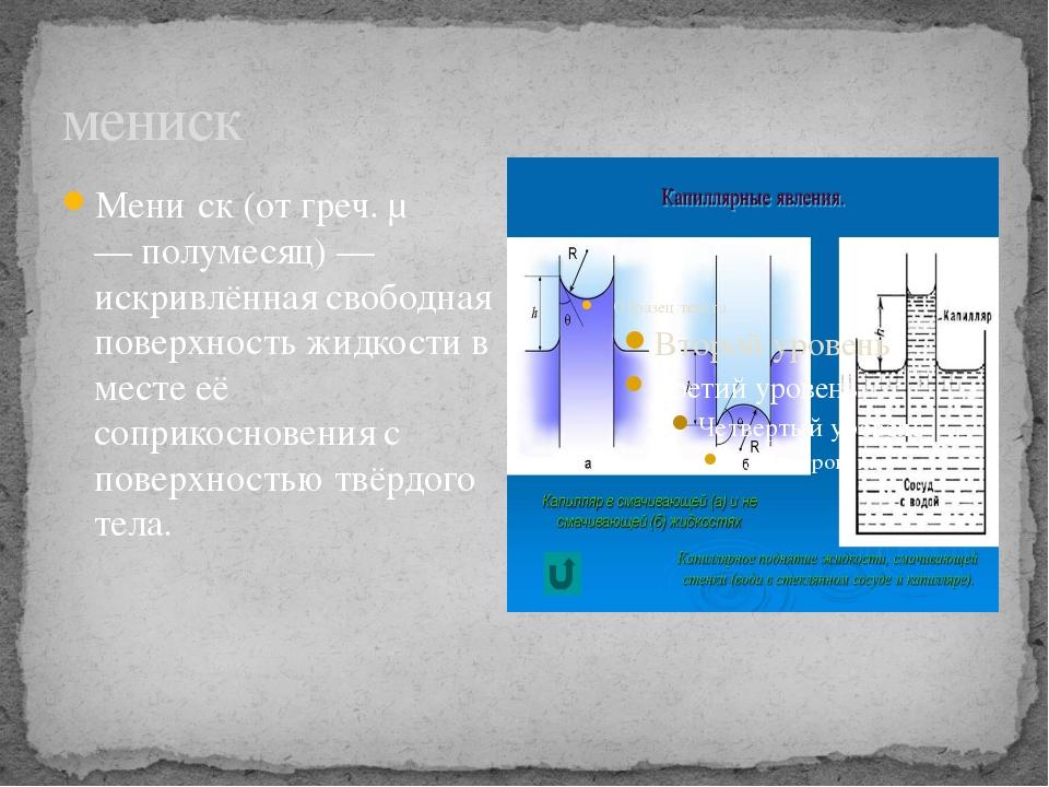 мениск Мени́ск (от греч. μενικος — полумесяц) — искривлённая свободная поверх...
